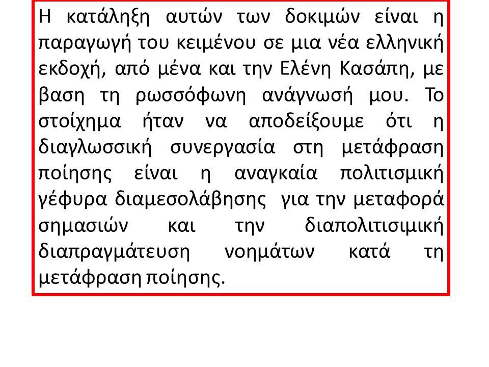 Η κατάληξη αυτών των δοκιμών είναι η παραγωγή του κειμένου σε μια νέα ελληνική εκδοχή, από μένα και την Ελένη Κασάπη, με βαση τη ρωσσόφωνη ανάγνωσή μου.