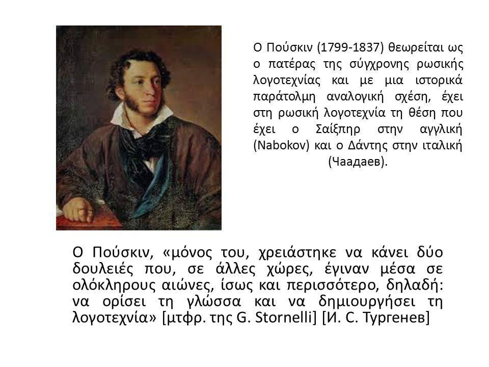 Ο Πούσκιν (1799-1837) θεωρείται ως ο πατέρας της σύγχρονης ρωσικής λογοτεχνίας και με μια ιστορικά παράτολμη αναλογική σχέση, έχει στη ρωσική λογοτεχνία τη θέση που έχει ο Σαίξπηρ στην αγγλική (Nabokov) και ο Δάντης στην ιταλική (Чаадаев).