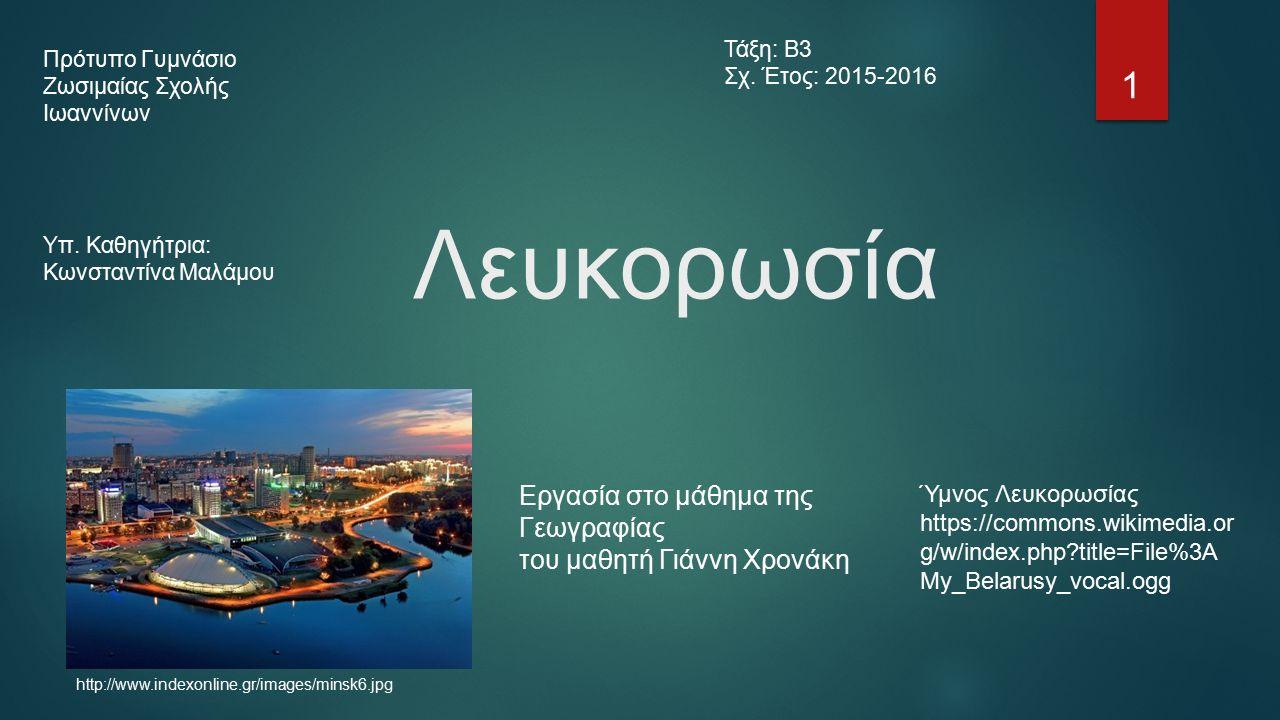 Λευκορωσία http://www.indexonline.gr/images/minsk6.jpg Εργασία στο μάθημα της Γεωγραφίας του μαθητή Γιάννη Χρονάκη Ύμνος Λευκορωσίας https://commons.wikimedia.or g/w/index.php title=File%3A My_Belarusy_vocal.ogg Πρότυπο Γυμνάσιο Ζωσιμαίας Σχολής Ιωαννίνων Υπ.