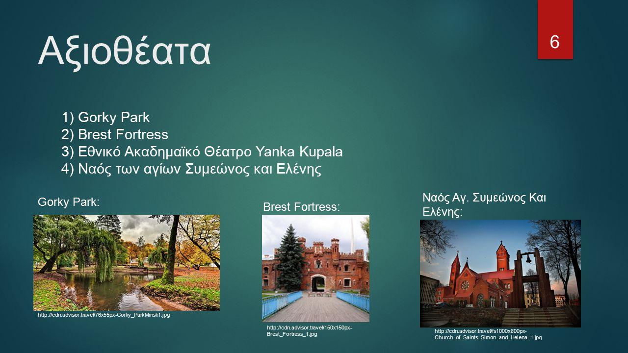 Αξιοθέατα 1) Gorky Park 2) Brest Fortress 3) Εθνικό Ακαδημαϊκό Θέατρο Yanka Kupala 4) Ναός των αγίων Συμεώνος και Ελένης 6 Gorky Park: http://cdn.advisor.travel/76x55px-Gorky_ParkMinsk1.jpg Brest Fortress: http://cdn.advisor.travel/150x150px- Brest_Fortress_1.jpg Ναός Αγ.