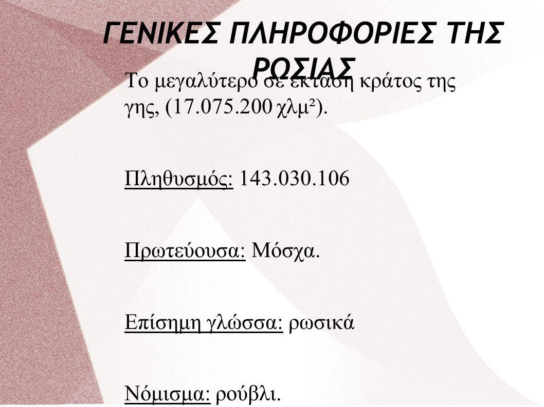 ΓΕΝΙΚΕΣ ΠΛΗΡΟΦΟΡΙΕΣ ΤΗΣ ΡΩΣΙΑΣ Tο μεγαλύτερο σε έκταση κράτος της γης, (17.075.200 χλμ²). Πληθυσμός: 143.030.106 Πρωτεύουσα: Μόσχα. Επίσημη γλώσσα: ρω