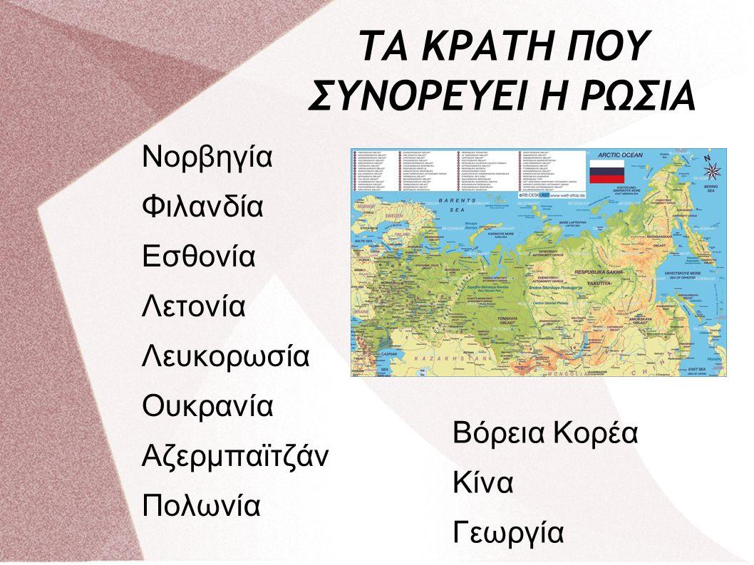 ΤΑ ΚΡΑΤΗ ΠΟΥ ΣΥΝΟΡΕΥΕΙ Η ΡΩΣΙΑ Νορβηγία Φιλανδία Εσθονία Λετονία Λευκορωσία Ουκρανία Αζερμπαϊτζάν Πολωνία Βόρεια Κορέα Κίνα Γεωργία