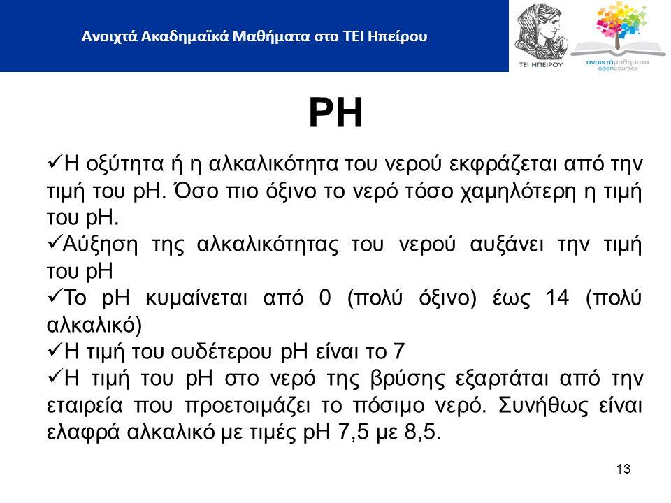 13 PH Η οξύτητα ή η αλκαλικότητα του νερού εκφράζεται από την τιμή του pH.