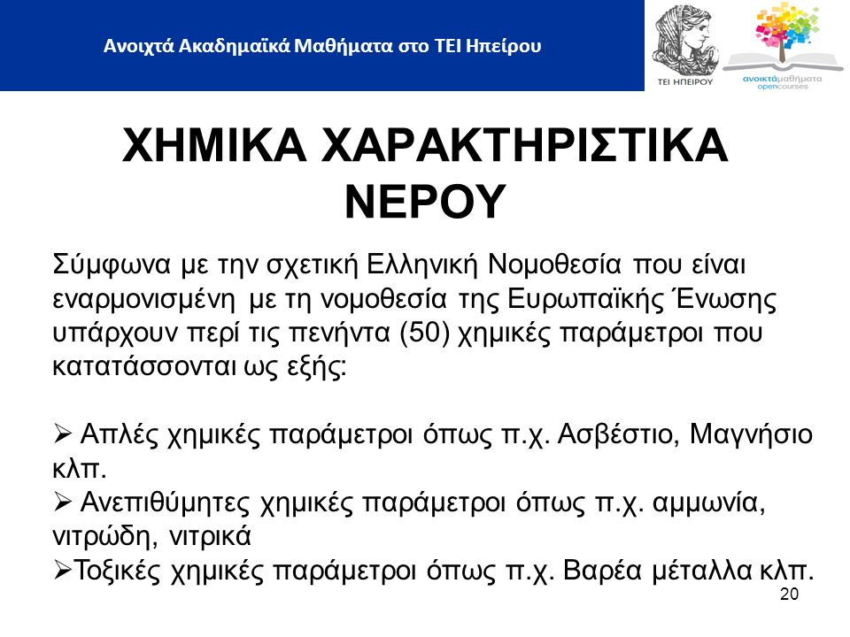 20 ΧΗΜΙΚΑ ΧΑΡΑΚΤΗΡΙΣΤΙΚΑ ΝΕΡΟΥ Σύμφωνα με την σχετική Ελληνική Νομοθεσία που είναι εναρμονισμένη με τη νομοθεσία της Ευρωπαϊκής Ένωσης υπάρχουν περί τις πενήντα (50) χημικές παράμετροι που κατατάσσονται ως εξής:  Aπλές χημικές παράμετροι όπως π.χ.