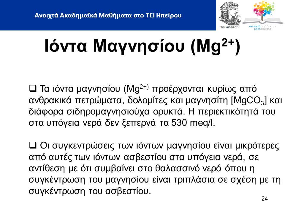 24 Ιόντα Μαγνησίου (Mg 2+ )  Τα ιόντα μαγνησίου (Mg 2+) προέρχονται κυρίως από ανθρακικά πετρώματα, δολομίτες και μαγνησίτη [MgCO 3 ] και διάφορα σιδηρομαγνησιούχα ορυκτά.