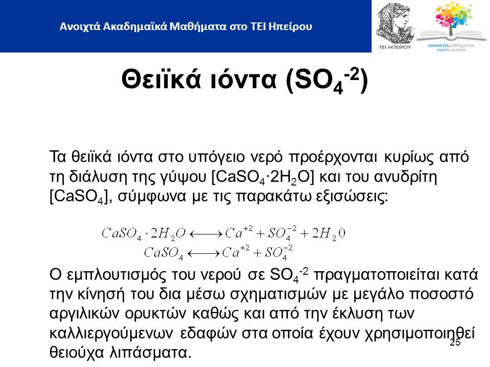 25 Θειϊκά ιόντα (SO 4 -2 ) Τα θειϊκά ιόντα στο υπόγειο νερό προέρχονται κυρίως από τη διάλυση της γύψου [CaSO 4 ∙2H 2 O] και του ανυδρίτη [CaSO 4 ], σύμφωνα με τις παρακάτω εξισώσεις: Ο εμπλουτισμός του νερού σε SO 4 -2 πραγματοποιείται κατά την κίνησή του δια μέσω σχηματισμών με μεγάλο ποσοστό αργιλικών ορυκτών καθώς και από την έκλυση των καλλιεργούμενων εδαφών στα οποία έχουν χρησιμοποιηθεί θειούχα λιπάσματα.