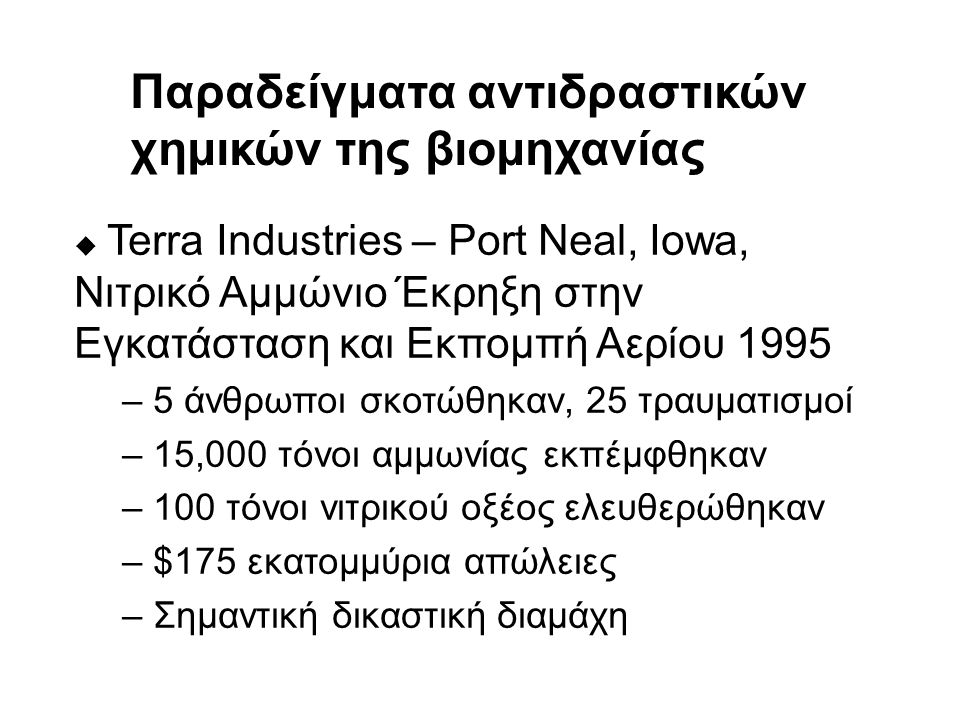 u Terra Industries – Port Neal, Iowa, Νιτρικό Αμμώνιο Έκρηξη στην Εγκατάσταση και Εκπομπή Αερίου 1995 – 5 άνθρωποι σκοτώθηκαν, 25 τραυματισμοί – 15,000 τόνοι αμμωνίας εκπέμφθηκαν – 100 τόνοι νιτρικού οξέος ελευθερώθηκαν – $175 εκατομμύρια απώλειες – Σημαντική δικαστική διαμάχη Παραδείγματα αντιδραστικών χημικών της βιομηχανίας
