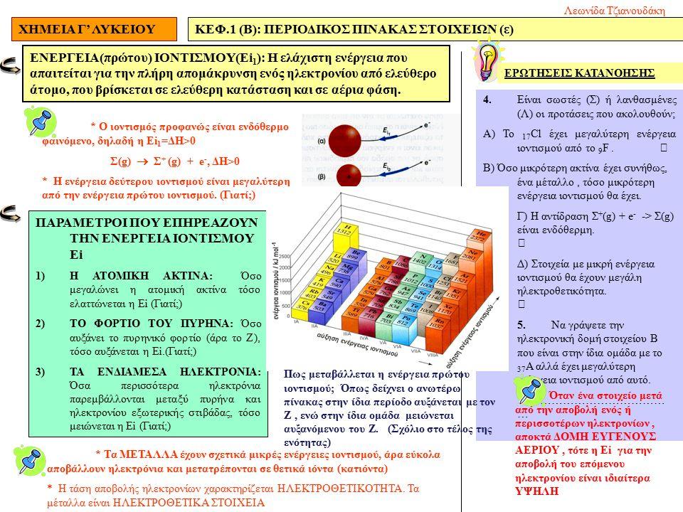 ΧΗΜΕΙΑ Γ' ΛΥΚΕΙΟΥΚΕΦ.1 (Β): ΠΕΡΙΟΔΙΚΟΣ ΠΙΝΑΚΑΣ ΣΤΟΙΧΕΙΩΝ (ε) ΕΝΕΡΓΕΙΑ(πρώτου) ΙΟΝΤΙΣΜΟΥ(Εi 1 ): H ελάχιστη ενέργεια που απαιτείται για την πλήρη απομάκρυνση ενός ηλεκτρονίου από ελεύθερο άτομο, που βρίσκεται σε ελεύθερη κατάσταση και σε αέρια φάση.