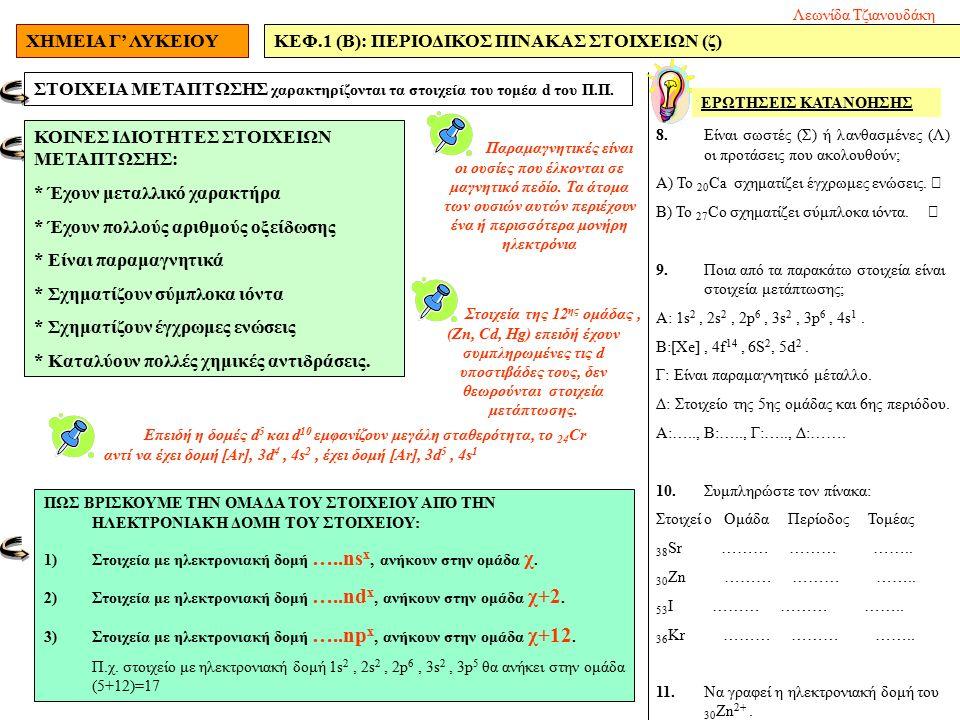 ΧΗΜΕΙΑ Γ' ΛΥΚΕΙΟΥΚΕΦ.1 (Β): ΠΕΡΙΟΔΙΚΟΣ ΠΙΝΑΚΑΣ ΣΤΟΙΧΕΙΩΝ (ζ) 8.Είναι σωστές (Σ) ή λανθασμένες (Λ) οι προτάσεις που ακολουθούν; Α) Το 20 Ca σχηματίζει έγχρωμες ενώσεις.