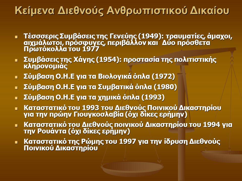 Κείμενα Διεθνούς Ανθρωπιστικού Δικαίου Τέσσσερις Συμβάσεις της Γενεύης (1949): τραυματίες, άμαχοι, αιχμάλωτοι, πρόσφυγες, περιβάλλον και Δύο πρόσθετα Πρωτόκολλα του 1977 Τέσσσερις Συμβάσεις της Γενεύης (1949): τραυματίες, άμαχοι, αιχμάλωτοι, πρόσφυγες, περιβάλλον και Δύο πρόσθετα Πρωτόκολλα του 1977 Συμβάσεις της Χάγης (1954): προστασία της πολιτιστικής κληρονομιάς Συμβάσεις της Χάγης (1954): προστασία της πολιτιστικής κληρονομιάς Σύμβαση Ο.Η.Ε για τα Βιολογικά όπλα (1972) Σύμβαση Ο.Η.Ε για τα Βιολογικά όπλα (1972) Σύμβαση Ο.Η.Ε για τα Συμβατικά όπλα (1980) Σύμβαση Ο.Η.Ε για τα Συμβατικά όπλα (1980) Σύμβαση Ο.Η.Ε για τα χημικά όπλα (1993) Σύμβαση Ο.Η.Ε για τα χημικά όπλα (1993) Καταστατικό του 1993 του Διεθνούς Ποινικού Δικαστηρίου για την πρώην Γιουγκοσλαβία (όχι δίκες ερήμην) Καταστατικό του 1993 του Διεθνούς Ποινικού Δικαστηρίου για την πρώην Γιουγκοσλαβία (όχι δίκες ερήμην) Καταστατικό του Διεθνούς ποινικού Δικαστηρίου του 1994 για την Ρουάντα (όχι δίκες ερήμην) Καταστατικό του Διεθνούς ποινικού Δικαστηρίου του 1994 για την Ρουάντα (όχι δίκες ερήμην) Καταστατικό της Ρώμης του 1997 για την ίδρυση Διεθνούς Ποινικού Δικαστηρίου Καταστατικό της Ρώμης του 1997 για την ίδρυση Διεθνούς Ποινικού Δικαστηρίου