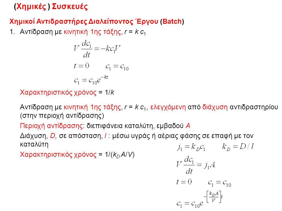 6/11/2015ΔΧ17 (Χημικές ) Συσκευές Χημικοί Αντιδραστήρες Διαλείποντος Έργου (Βatch) 1.Αντίδραση με κινητική 1ης τάξης, r = k c 1 Χαρακτηριστικός χρόνος = 1/k Αντίδραση με κινητική 1ης τάξης, r = k c 1, ελεγχόμενη από διάχυση αντιδραστηρίου (στην περιοχή αντίδρασης) Περιοχή αντίδρασης: διεπιφάνεια καταλύτη, εμβαδού Α Διάχυση, D, σε απόσταση, l : μέσω υγράς ή αέριας φάσης σε επαφή με τον καταλύτη Χαρακτηριστικός χρόνος = 1/(k D A/V)