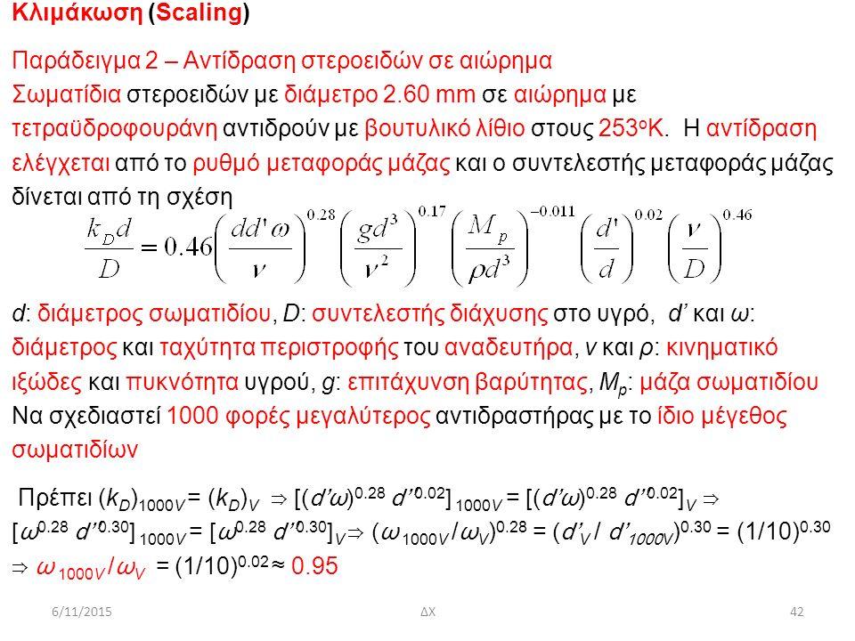6/11/2015ΔΧ42 Κλιμάκωση (Scaling) Παράδειγμα 2 – Αντίδραση στεροειδών σε αιώρημα Σωματίδια στεροειδών με διάμετρο 2.60 mm σε αιώρημα με τετραϋδροφουράνη αντιδρούν με βουτυλικό λίθιο στους 253 ο Κ.