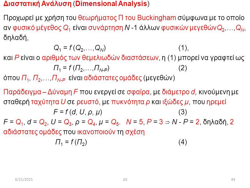 6/11/2015ΔΧ44 Διαστατική Ανάλυση (Dimensional Analysis) Προχωρεί με χρήση του θεωρήματος Π του Buckingham σύμφωνα με το οποίο ανφυσικό μέγεθος Q 1 είναι συνάρτηση Ν -1 άλλων φυσικών μεγεθώνQ 2,…,Q N, δηλαδή, Q 1 = f (Q 2,…,Q N )(1), και P είναι ο αριθμός των θεμελιωδών διαστάσεων, η (1) μπορεί να γραφτεί ως Π 1 = f (Π 2,…,Π N-Ρ )(2) όπου Π 1, Π 2,…,Π N-Ρ είναι αδιάστατες ομάδες (μεγεθών) Παράδειγμα – Δύναμη F που ενεργεί σε σφαίρα, με διάμετρο d, κινούμενη με σταθερή ταχύτητα U σε ρευστό, με πυκνότητα ρ και ιξώδες μ, που ηρεμεί F = f (d, U, ρ, μ)(3) F = Q 1, d = Q 2, U = Q 3, ρ = Q 4, μ = Q 5.