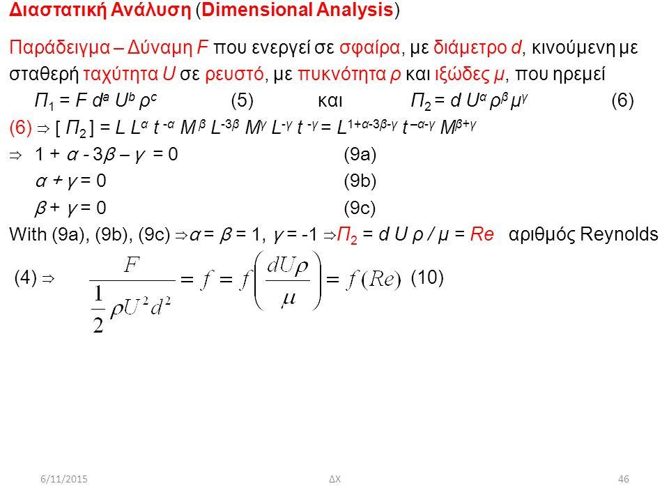 Διαστατική Ανάλυση (Dimensional Analysis) Παράδειγμα – Δύναμη F που ενεργεί σε σφαίρα, με διάμετρο d, κινούμενη με σταθερή ταχύτητα U σε ρευστό, με πυκνότητα ρ και ιξώδες μ, που ηρεμεί Π 1 = F d a U b ρ c (5) καιΠ 2 = d U α ρ β μ γ (6) (6) ⇒ [ Π 2 ] = L L α t -α M β L -3β M γ L -γ t -γ = L 1+α-3β-γ t –α-γ M β+γ ⇒ 1 + α - 3β – γ = 0(9a) α + γ = 0(9b) β + γ = 0(9c) With (9a), (9b), (9c) ⇒α = β = 1, γ = -1 ⇒ Π 2 = d U ρ / μ = Re αριθμός Reynolds (4) ⇒ (10) 6/11/201546ΔΧ