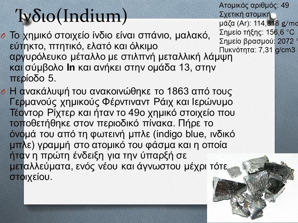 Ίνδιο(Indium) O Το χημικό στοιχείο ίνδιο είναι σπάνιο, μαλακό, εύτηκτο, πτητικό, ελατό και όλκιμο αργυρόλευκο μέταλλο με στιλπνή μεταλλική λάμψη και σύμβολο In και ανήκει στην ομάδα 13, στην περίοδο 5.