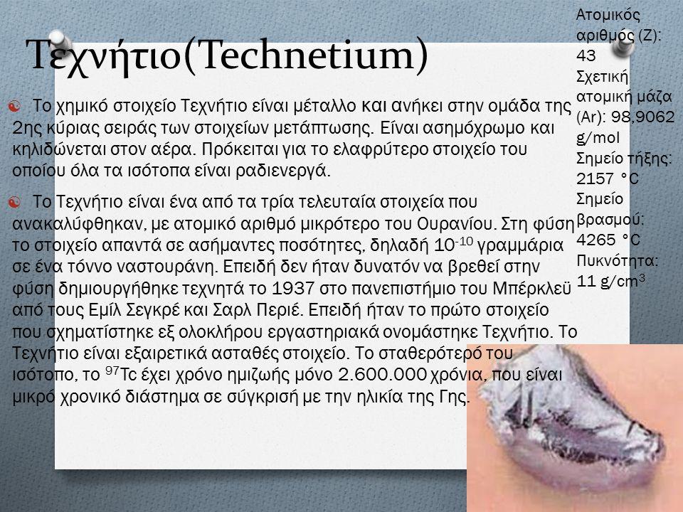 Τεχνήτιο(Technetium)  Το χημικό στοιχείο Τεχνήτιο είναι μέταλλο και ανήκει στην ομάδα της 2 ης κύριας σειράς των στοιχείων μετάπτωσης.