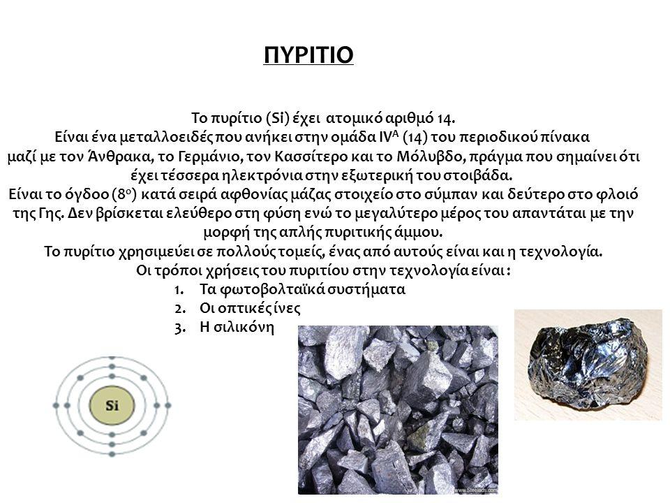 ΠΥΡΙΤΙΟ Το πυρίτιο (Si) έχει ατομικό αριθμό 14. Είναι ένα μεταλλοειδές που ανήκει στην ομάδα IV A (14) του περιοδικού πίνακα μαζί με τον Άνθρακα, το Γ