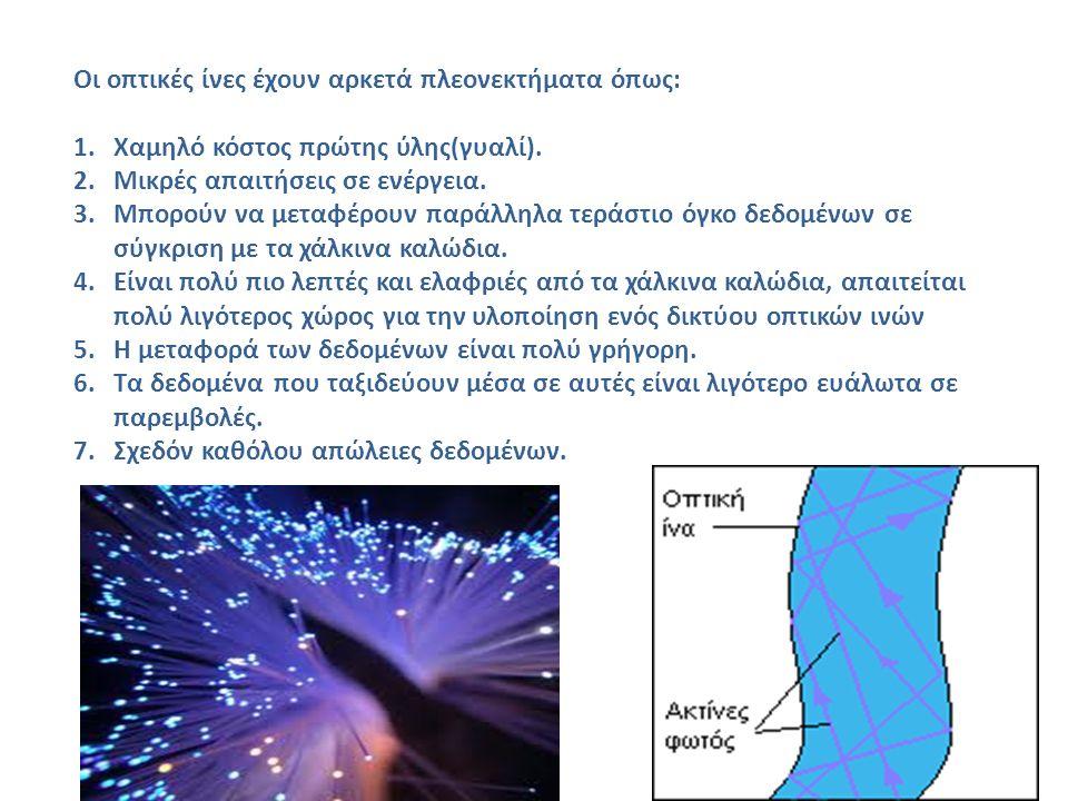 Οι οπτικές ίνες έχουν αρκετά πλεονεκτήματα όπως: 1.Χαμηλό κόστος πρώτης ύλης(γυαλί). 2.Μικρές απαιτήσεις σε ενέργεια. 3.Μπορούν να μεταφέρουν παράλληλ