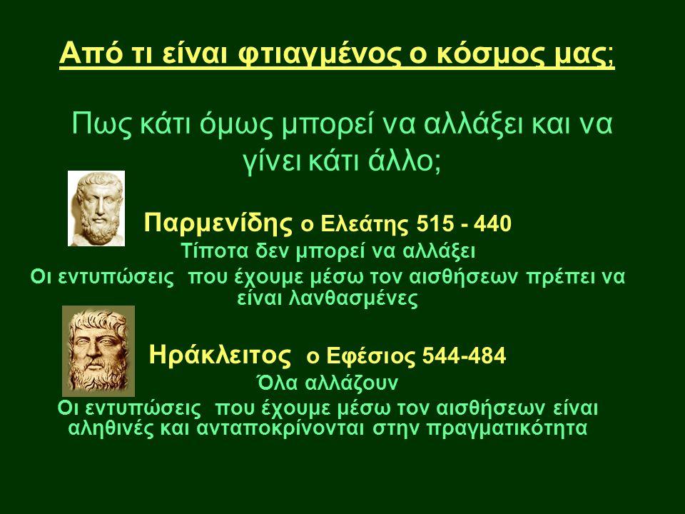 Από τι είναι φτιαγμένος ο κόσμος μας; Πως κάτι όμως μπορεί να αλλάξει και να γίνει κάτι άλλο; Παρμενίδης ο Ελεάτης 515 - 440 Τίποτα δεν μπορεί να αλλάξει Οι εντυπώσεις που έχουμε μέσω τον αισθήσεων πρέπει να είναι λανθασμένες Ηράκλειτος ο Εφέσιος 544-484 Όλα αλλάζουν Οι εντυπώσεις που έχουμε μέσω τον αισθήσεων είναι αληθινές και ανταποκρίνονται στην πραγματικότητα