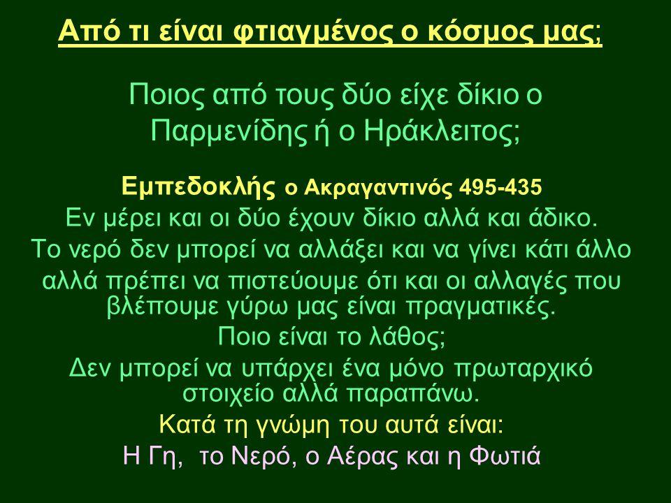 Από τι είναι φτιαγμένος ο κόσμος μας; Ποιος από τους δύο είχε δίκιο ο Παρμενίδης ή ο Ηράκλειτος; Εμπεδοκλής ο Ακραγαντινός 495-435 Εν μέρει και οι δύο έχουν δίκιο αλλά και άδικο.