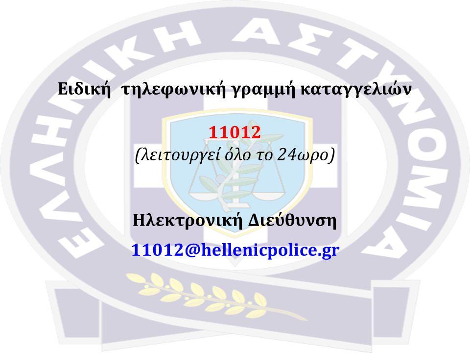 Ειδική τηλεφωνική γραμμή καταγγελιών 11012 (λειτουργεί όλο το 24ωρο) Ηλεκτρονική Διεύθυνση 11012@hellenicpolice.gr