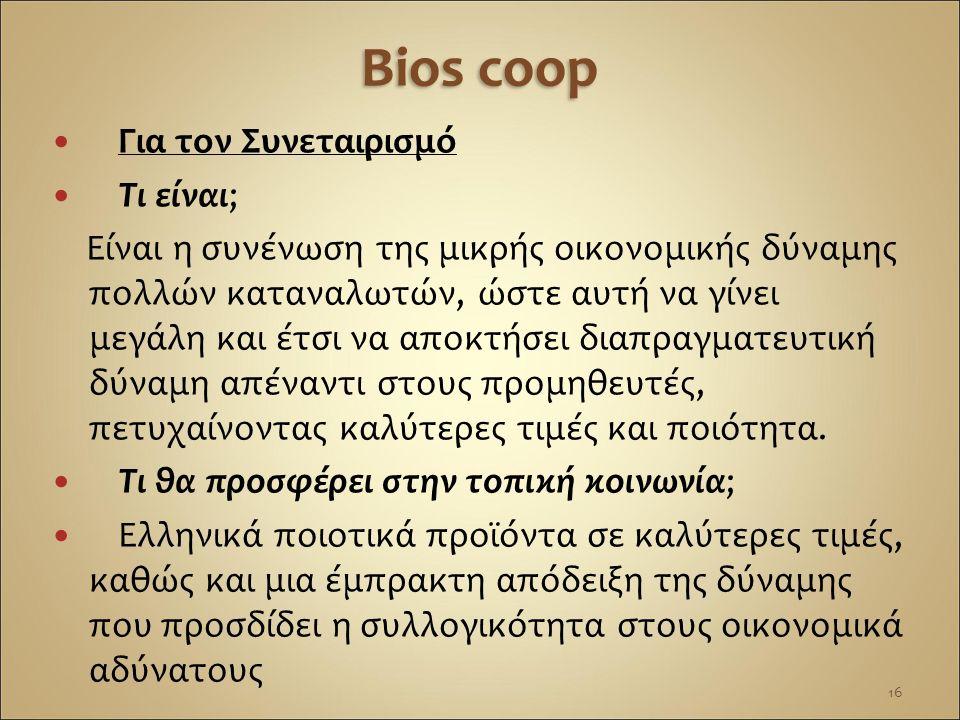 Bios coop Για τον Συνεταιρισμό Τι είναι; Είναι η συνένωση της μικρής οικονομικής δύναμης πολλών καταναλωτών, ώστε αυτή να γίνει μεγάλη και έτσι να απο