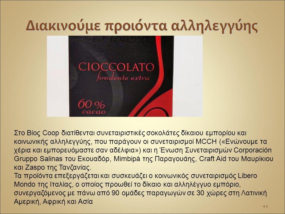 Διακινούμε προιόντα αλληλεγγύης 44 Στο Βίος Coop διατίθενται συνεταιριστικές σοκολάτες δίκαιου εμπορίου και κοινωνικής αλληλεγγύης, που παράγουν οι συνεταιρισμοί MCCH («Ενώνουμε τα χέρια και εμπορευόμαστε σαν αδέλφια») και η Ένωση Συνεταιρισμών Corporación Gruppo Salinas του Εκουαδόρ, Mimbipà της Παραγουάης, Craft Aid του Μαυρίκιου και Zaspo της Τανζανίας.