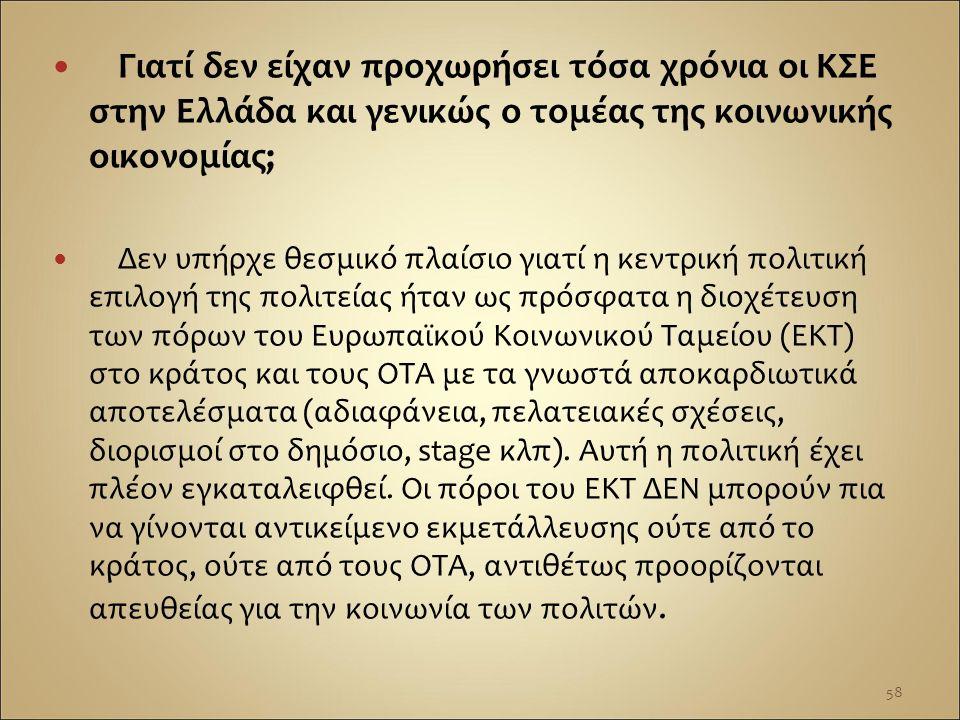 Γιατί δεν είχαν προχωρήσει τόσα χρόνια οι ΚΣΕ στην Ελλάδα και γενικώς ο τομέας της κοινωνικής οικονομίας; Δεν υπήρχε θεσμικό πλαίσιο γιατί η κεντρική πολιτική επιλογή της πολιτείας ήταν ως πρόσφατα η διοχέτευση των πόρων του Ευρωπαϊκού Κοινωνικού Ταμείου (ΕΚΤ) στο κράτος και τους ΟΤΑ με τα γνωστά αποκαρδιωτικά αποτελέσματα (αδιαφάνεια, πελατειακές σχέσεις, διορισμοί στο δημόσιο, stage κλπ).