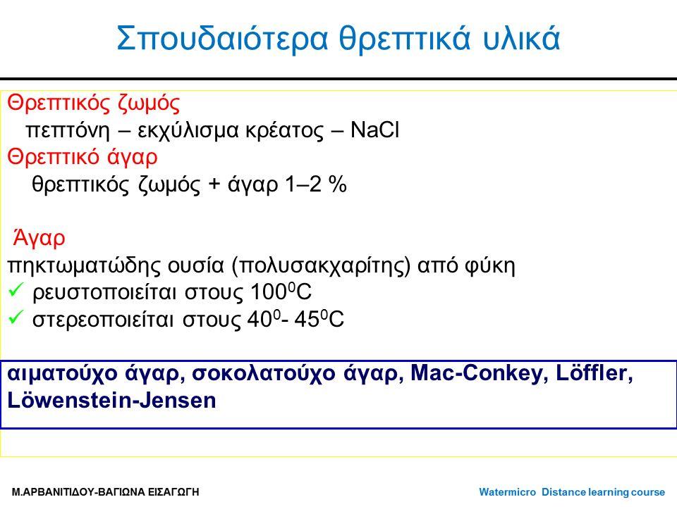 Σπουδαιότερα θρεπτικά υλικά Θρεπτικός ζωμός πεπτόνη – εκχύλισμα κρέατος – NaCl Θρεπτικό άγαρ θρεπτικός ζωμός + άγαρ 1–2 % Άγαρ πηκτωματώδης ουσία (πολυσακχαρίτης) από φύκη ρευστοποιείται στους 100 0 C στερεοποιείται στους 40 0 - 45 0 C αιματούχο άγαρ, σοκολατούχο άγαρ, Mac-Conkey, Löffler, Löwenstein-Jensen