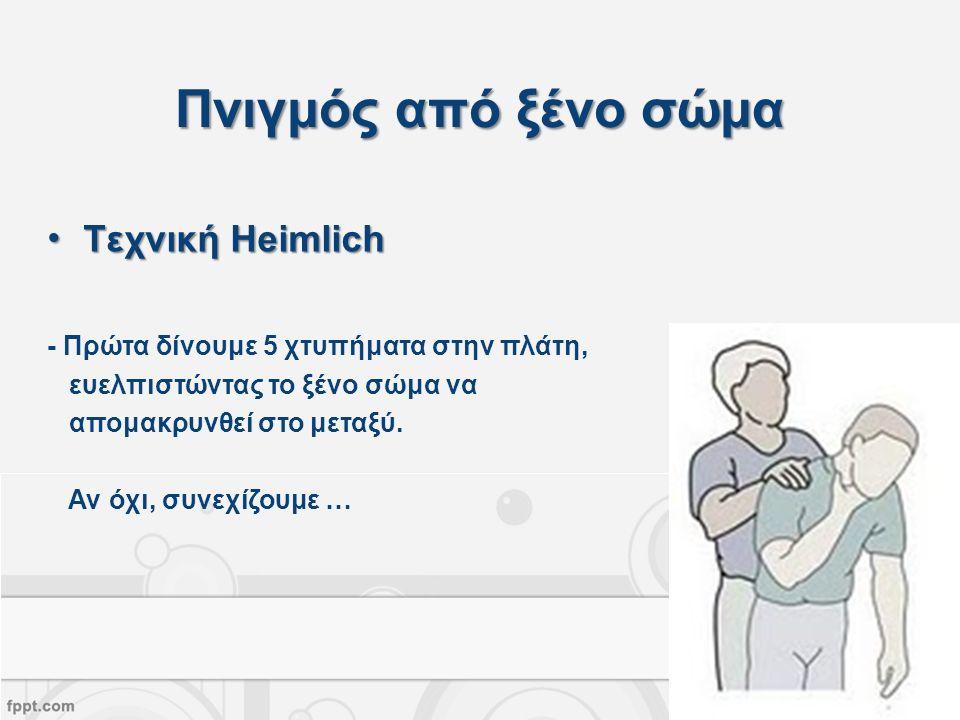 Τεχνική HeimlichΤεχνική Heimlich - Πρώτα δίνουμε 5 χτυπήματα στην πλάτη, ευελπιστώντας το ξένο σώμα να απομακρυνθεί στο μεταξύ.