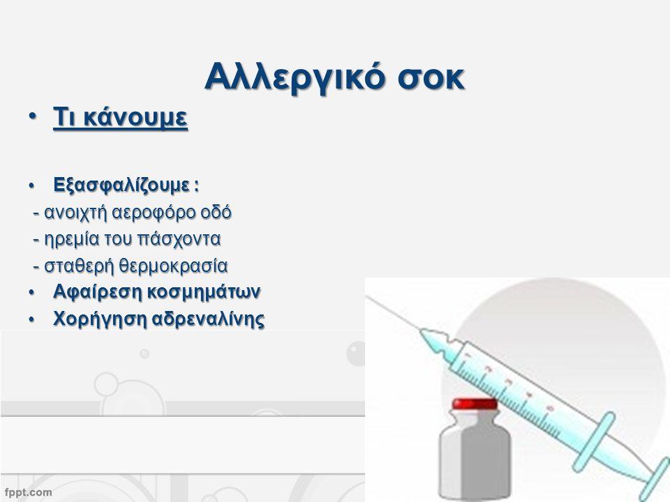 Αλλεργικό σοκ Τι κάνουμεΤι κάνουμε Εξασφαλίζουμε :Εξασφαλίζουμε : - ανοιχτή αεροφόρο οδό - ανοιχτή αεροφόρο οδό - ηρεμία του πάσχοντα - ηρεμία του πάσχοντα - σταθερή θερμοκρασία - σταθερή θερμοκρασία Αφαίρεση κοσμημάτωνΑφαίρεση κοσμημάτων Χορήγηση αδρεναλίνηςΧορήγηση αδρεναλίνης