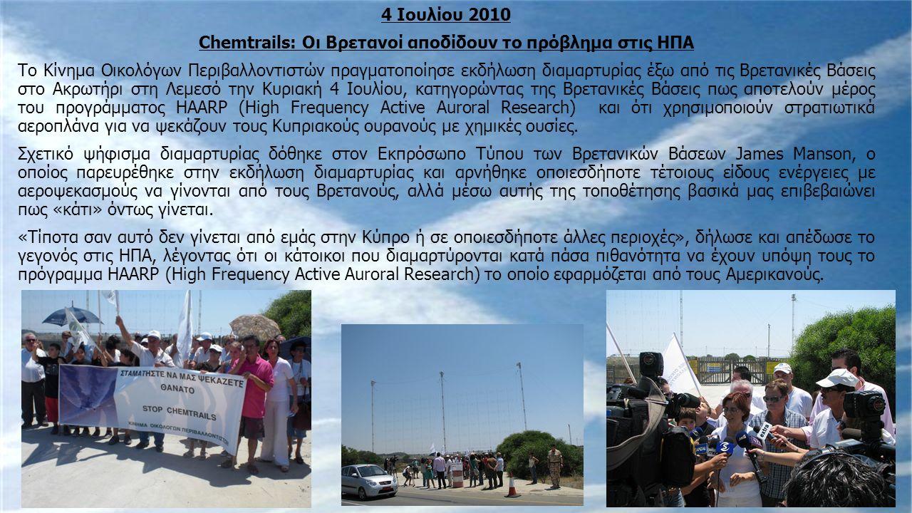 4 Ιουλίου 2010 Chemtrails: Οι Βρετανοί αποδίδουν το πρόβλημα στις ΗΠΑ Το Κίνημα Οικολόγων Περιβαλλοντιστών πραγματοποίησε εκδήλωση διαμαρτυρίας έξω από τις Βρετανικές Βάσεις στο Ακρωτήρι στη Λεμεσό την Κυριακή 4 Ιουλίου, κατηγορώντας της Βρετανικές Βάσεις πως αποτελούν μέρος του προγράμματος HAARP (High Frequency Active Auroral Research) και ότι χρησιμοποιούν στρατιωτικά αεροπλάνα για να ψεκάζουν τους Κυπριακούς ουρανούς με χημικές ουσίες.