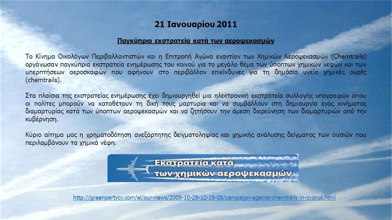 21 Ιανουαρίου 2011 Παγκύπρια εκστρατεία κατά των αεροψεκασμών Το Κίνημα Οικολόγων Περιβαλλοντιστών και η Επιτροπή Αγώνα εναντίον των Χημικών Αεροψεκασμών (Chemtrails) οργάνωσαν παγκύπρια εκστρατεία ενημέρωσης του κοινού για το μεγάλο θέμα των ύποπτων χημικών νεφών και των υπερπτήσεων αεροσκαφών που αφήνουν στο περιβάλλον επικίνδυνες για τη δημόσια υγεία χημικές ουρές (chemtrails).