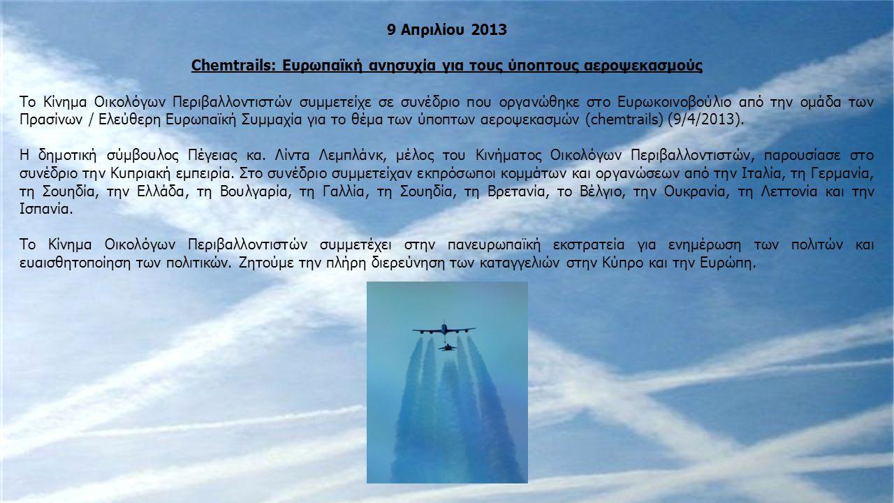 9 Απριλίου 2013 Chemtrails: Ευρωπαϊκή ανησυχία για τους ύποπτους αεροψεκασμούς Το Κίνημα Οικολόγων Περιβαλλοντιστών συμμετείχε σε συνέδριο που οργανώθηκε στο Ευρωκοινοβούλιο από την ομάδα των Πρασίνων / Ελεύθερη Ευρωπαϊκή Συμμαχία για το θέμα των ύποπτων αεροψεκασμών (chemtrails) (9/4/2013).