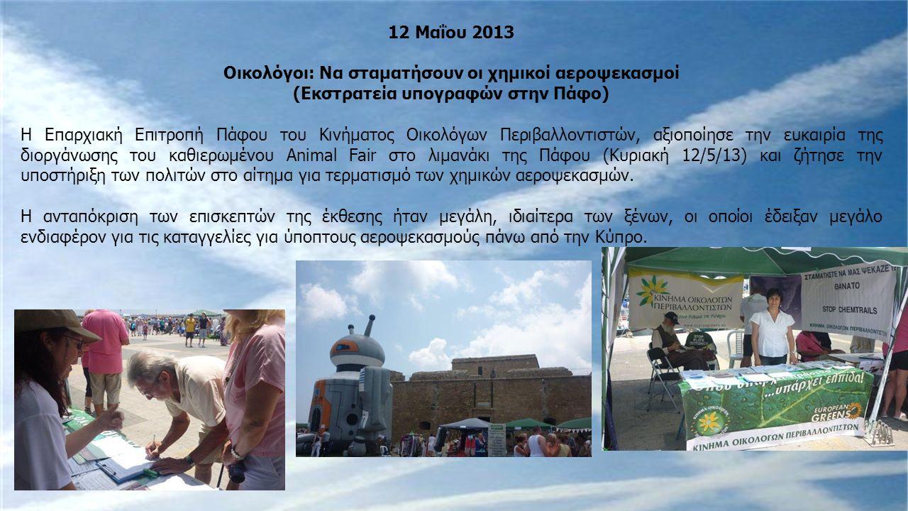 12 Μαΐου 2013 Οικολόγοι: Να σταματήσουν οι χημικοί αεροψεκασμοί (Εκστρατεία υπογραφών στην Πάφο) Η Επαρχιακή Επιτροπή Πάφου του Κινήματος Οικολόγων Περιβαλλοντιστών, αξιοποίησε την ευκαιρία της διοργάνωσης του καθιερωμένου Animal Fair στο λιμανάκι της Πάφου (Κυριακή 12/5/13) και ζήτησε την υποστήριξη των πολιτών στο αίτημα για τερματισμό των χημικών αεροψεκασμών.