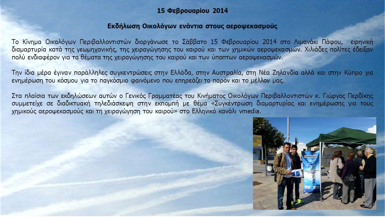 15 Φεβρουαρίου 2014 Εκδήλωση Οικολόγων ενάντια στους αεροψεκασμούς Το Κίνημα Οικολόγων Περιβαλλοντιστών διοργάνωσε το Σάββατο 15 Φεβρουαρίου 2014 στο Λιμανάκι Πάφου, ειρηνική διαμαρτυρία κατά της γεωμηχανικής, της χειραγώγησης του καιρού και των χημικών αεροψεκασμών.