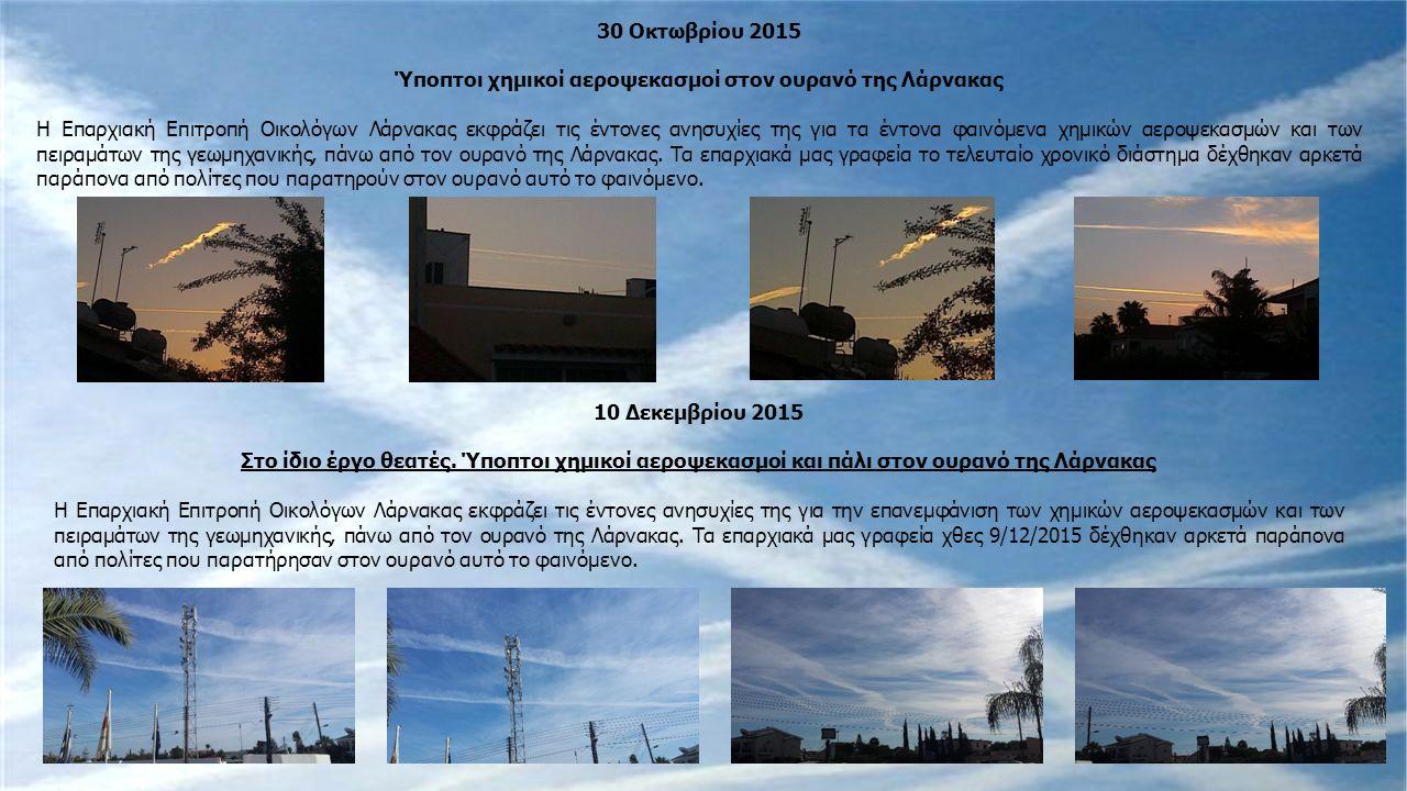 30 Οκτωβρίου 2015 Ύποπτοι χημικοί αεροψεκασμοί στον ουρανό της Λάρνακας Η Επαρχιακή Επιτροπή Οικολόγων Λάρνακας εκφράζει τις έντονες ανησυχίες της για τα έντονα φαινόμενα χημικών αεροψεκασμών και των πειραμάτων της γεωμηχανικής, πάνω από τον ουρανό της Λάρνακας.
