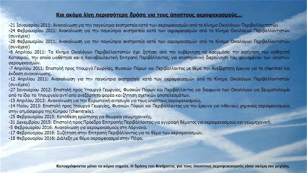 Και ακόμα λίγη περισσότερη δράση για τους ύποπτους αεροψεκασμούς… -21 Ιανουαρίου 2011: Ανακοίνωση για την παγκύπρια εκστρατεία κατά των αεροψεκασμών από το Κίνημα Οικολόγων Περιβαλλοντιστών -24 Φεβρουαρίου 2011: Ανακοίνωση για την παγκύπρια εκστρατεία κατά των αεροψεκασμών από το Κίνημα Οικολόγων Περιβαλλοντιστών (συνέχεια) -28 Φεβρουαρίου 2011: Ανακοίνωση για την παγκύπρια εκστρατεία κατά των αεροψεκασμών από το Κίνημα Οικολόγων Περιβαλλοντιστών (συνέχεια) -6 Απριλίου 2011: Το Κίνημα Οικολόγων Περιβαλλοντιστών έχει ζητήσει από την κυβέρνηση να εφαρμόσει την εισήγηση του καθηγητή Κατσαρού, την οποία υιοθέτησε και η Κοινοβουλευτική Επιτροπή Περιβάλλοντος, για επιστημονική διερεύνηση του φαινομένου των ύποπτων αεροψεκασμών.