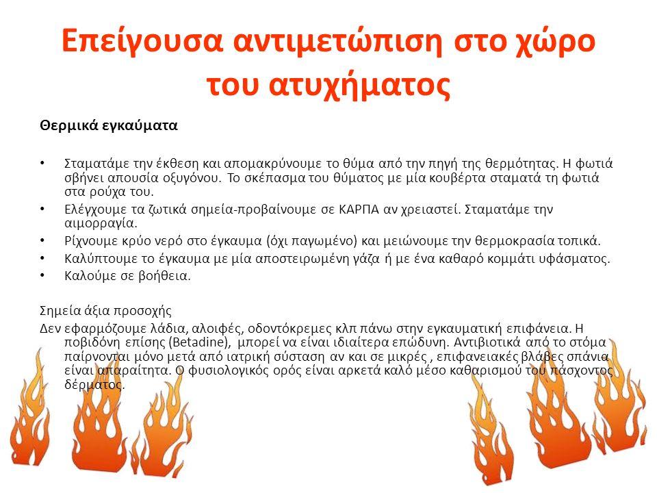 Επείγουσα αντιμετώπιση στο χώρο του ατυχήματος Θερμικά εγκαύματα Σταματάμε την έκθεση και απομακρύνουμε το θύμα από την πηγή της θερμότητας. Η φωτιά σ