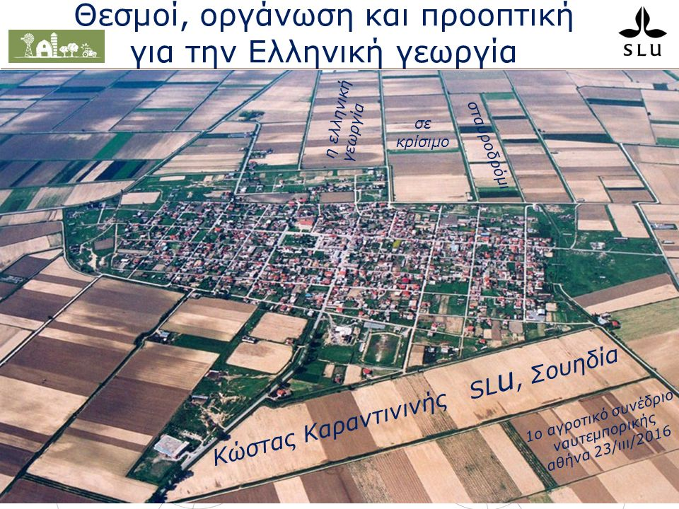 κosτas κaranτininis karantininis.konstantinos@slu.se Θεσμοί, οργάνωση και προοπτική για την Ελληνική γεωργία Κώστας Καραντινινής SL u, Σουηδία η ελληνική γεωργία 1ο αγροτικό συνέδριο ναυτεμπορικής αθήνα 23/ιιι/2016 σε κρίσιμο σταυροδρόμι