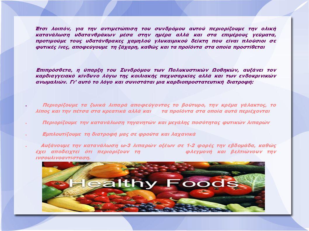 Έτσι λοιπόν, για την αντιμετώπιση του συνδρόμου αυτού περιορίζουμε την ολική κατανάλωση υδατανθράκων μέσα στην ημέρα αλλά και στα επιμέρους γεύματα, προτιμούμε τους υδατάνθρακες χαμηλού γλυκαιμικού δείκτη που είναι πλούσιοι σε φυτικές ίνες, αποφεύγουμε τη ζάχαρη, καθώς και τα προϊόντα στα οποία προστίθεται Επιπρόσθετα, η ύπαρξη του Συνδρόμου των Πολυκυστικών Ωοθηκών, αυξάνει τον καρδιαγγειακό κίνδυνο λόγω της κοιλιακής παχυσαρκίας αλλά και των ενδοκρινικών ανωμαλιών.