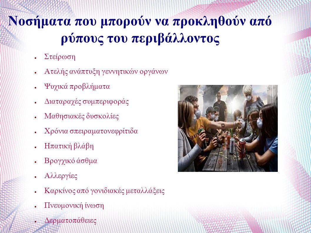 Νοσήματα που μπορούν να προκληθούν από ρύπους του περιβάλλοντος ● Στείρωση ● Ατελής ανάπτυξη γεννητικών οργάνων ● Ψυχικά προβλήματα ● Διαταραχές συμπεριφοράς ● Μαθησιακές δυσκολίες ● Χρόνια σπειραματονεφρίτιδα ● Ηπατική βλάβη ● Βρογχικό άσθμα ● Αλλεργίες ● Καρκίνος από γονιδιακές μεταλλάξεις ● Πνευμονική ίνωση ● Δερματοπάθειες