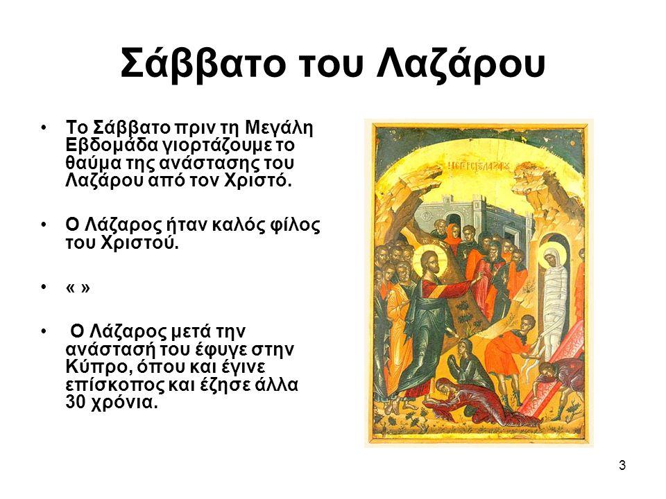3 Σάββατο του Λαζάρου Το Σάββατο πριν τη Μεγάλη Εβδομάδα γιορτάζουμε το θαύμα της ανάστασης του Λαζάρου από τον Χριστό.