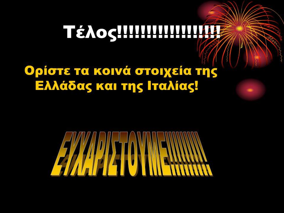 Τέλος!!!!!!!!!!!!!!!!!! Ορίστε τα κοινά στοιχεία της Ελλάδας και της Ιταλίας!