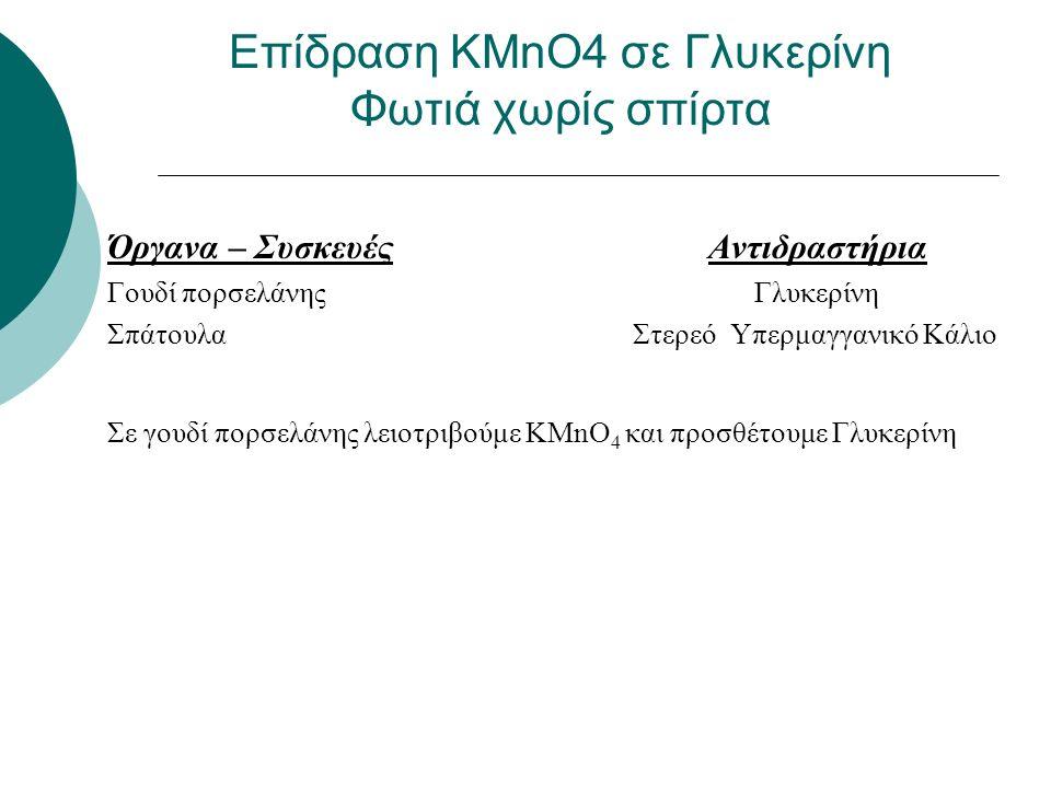 Όργανα – Συσκευές Αντιδραστήρια Γουδί πορσελάνης Γλυκερίνη Σπάτουλα Στερεό Υπερμαγγανικό Κάλιο Σε γουδί πορσελάνης λειοτριβούμε ΚΜnO 4 και προσθέτουμε Γλυκερίνη Επίδραση KMnO4 σε Γλυκερίνη Φωτιά χωρίς σπίρτα