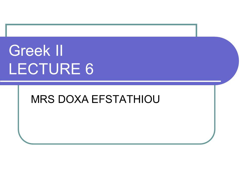 Greek II LECTURE 6 MRS DOXA EFSTATHIOU