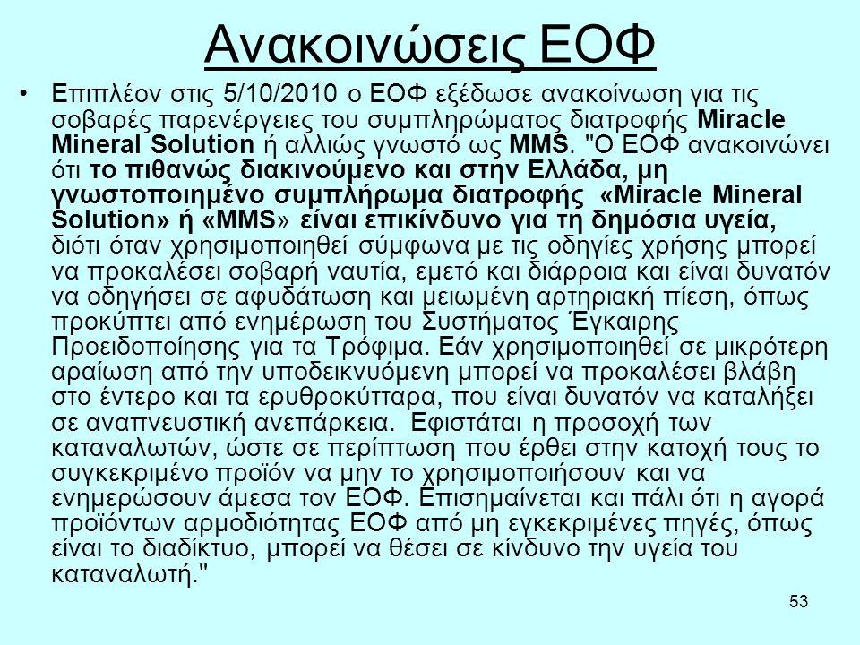 53 Ανακοινώσεις ΕΟΦ Επιπλέον στις 5/10/2010 ο ΕΟΦ εξέδωσε ανακοίνωση για τις σοβαρές παρενέργειες του συμπληρώματος διατροφής Miracle Mineral Solution ή αλλιώς γνωστό ως MMS.
