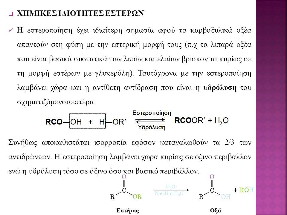  ΧΗΜΙΚΕΣ ΙΔΙΟΤΗΤΕΣ ΕΣΤΕΡΩΝ Η εστεροποίηση έχει ιδιαίτερη σημασία αφού τα καρβοξυλικά οξέα απαντούν στη φύση με την εστερική μορφή τους (π.χ τα λιπαρά