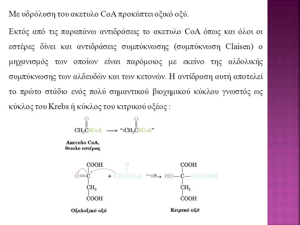 Με υδρόλυση του ακετυλο CoA προκύπτει οξικό οξύ. Εκτός από τις παραπάνω αντιδράσεις το ακετυλο CoA όπως και όλοι οι εστέρες δίνει και αντιδράσεις συμπ