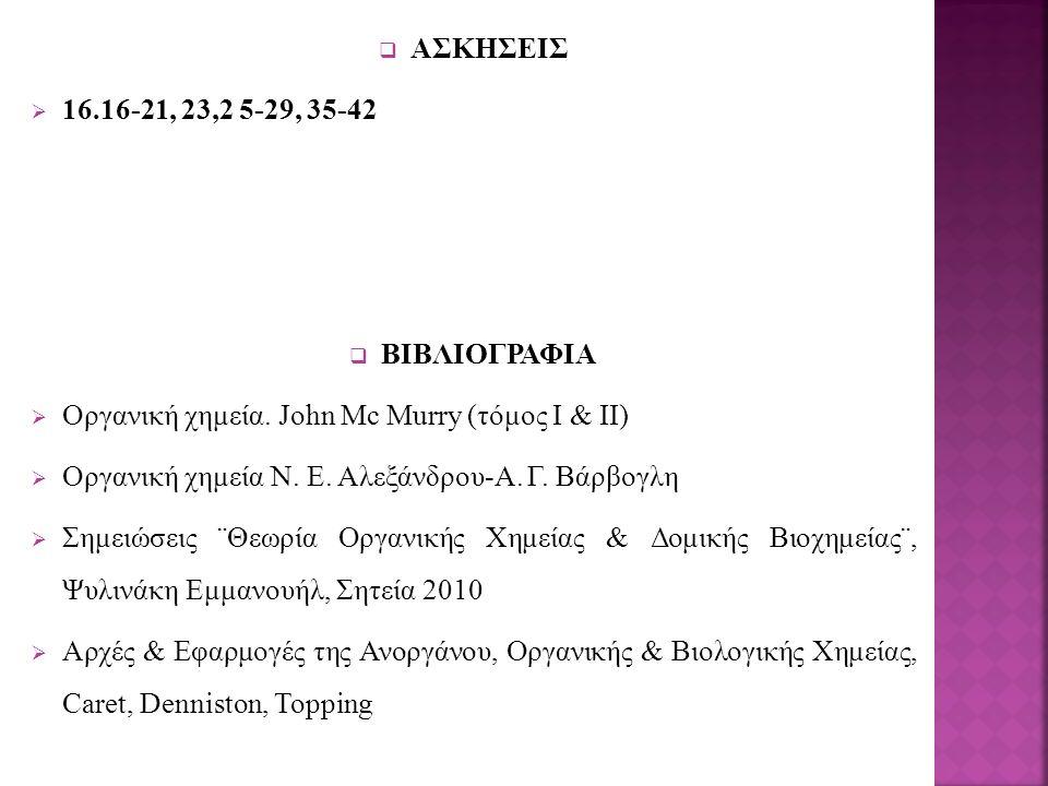  ΑΣΚΗΣΕΙΣ  16.16-21, 23,2 5-29, 35-42  ΒΙΒΛΙΟΓΡΑΦΙΑ  Οργανική χημεία. John Mc Murry (τόμος Ι & ΙΙ)  Οργανική χημεία Ν. Ε. Αλεξάνδρου-Α. Γ. Βάρβογ